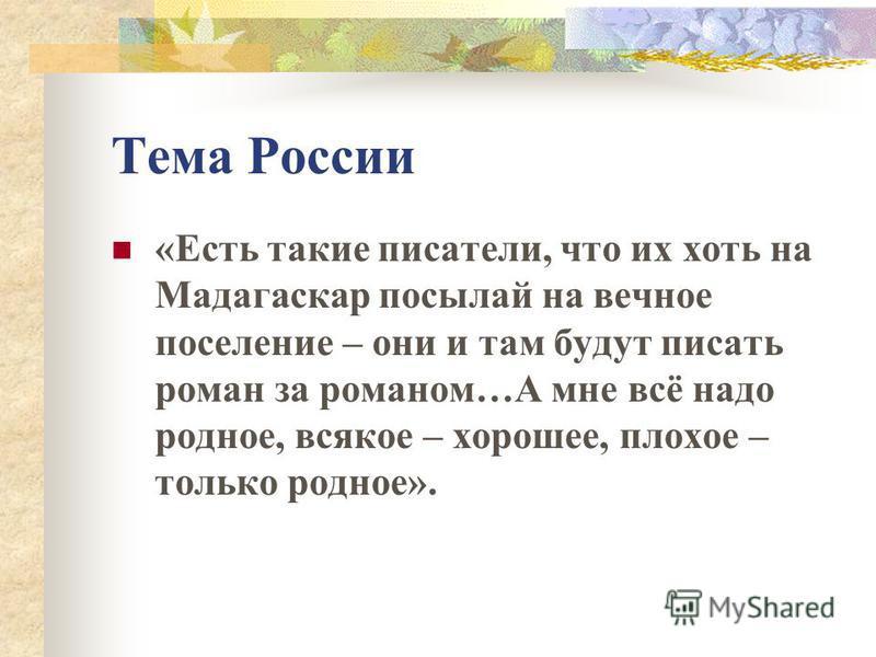 Тема России «Есть такие писатели, что их хоть на Мадагаскар посылай на вечное поселение – они и там будут писать роман за романом…А мне всё надо родное, всякое – хорошее, плохое – только родное».