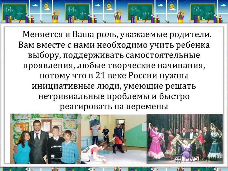 Меняется и Ваша роль, уважаемые родители. Вам вместе с нами необходимо учить ребенка выбору, поддерживать самостоятельные проявления, любые творческие начинания, потому что в 21 веке России нужны инициативные люди, умеющие решать нетривиальные пробле