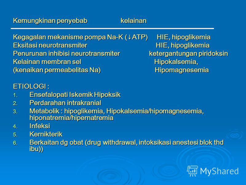 Kemungkinan penyebab kelainan Kegagalan mekanisme pompa Na-K (ATP) HIE, hipoglikemia Eksitasi neurotransmiter HIE, hipoglikemia Penurunan inhibisi neurotransmiter ketergantungan piridoksin Kelainan membran sel Hipokalsemia, (kenaikan permeabelitas Na