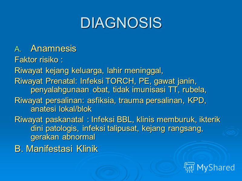 DIAGNOSIS A. Anamnesis Faktor risiko : Riwayat kejang keluarga, lahir meninggal, Riwayat Prenatal: Infeksi TORCH, PE, gawat janin, penyalahgunaan obat, tidak imunisasi TT, rubela, Riwayat persalinan: asfiksia, trauma persalinan, KPD, anatesi lokal/bl