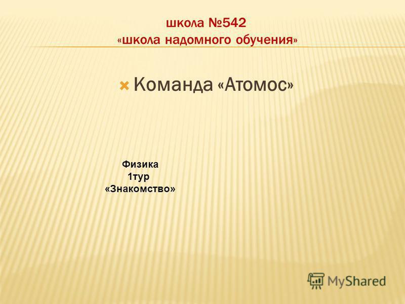 школа 542 «школа надомного обучения» Команда «Атомос» Физика 1 тур «Знакомство»