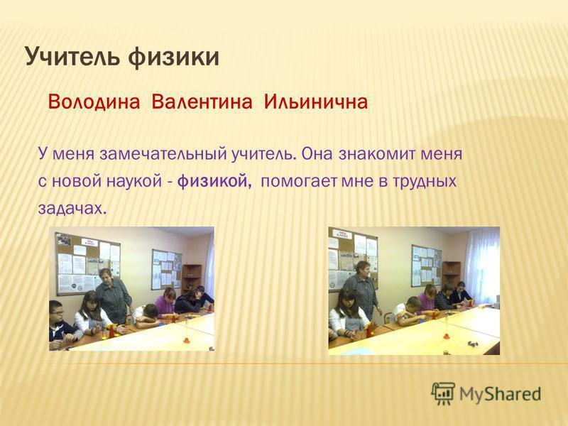 Учитель физики Володина Валентина Ильинична У меня замечательный учитель. Она знакомит меня с новой наукой - физикой, помогает мне в трудных задачах.