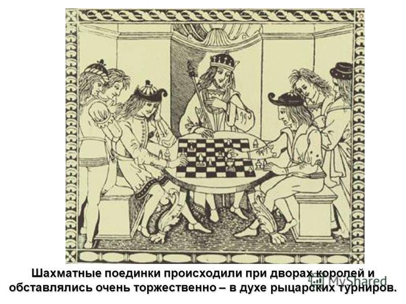 Шахматные поединки происходили при дворах королей и обставлялись очень торжественно – в духе рыцарских турниров.