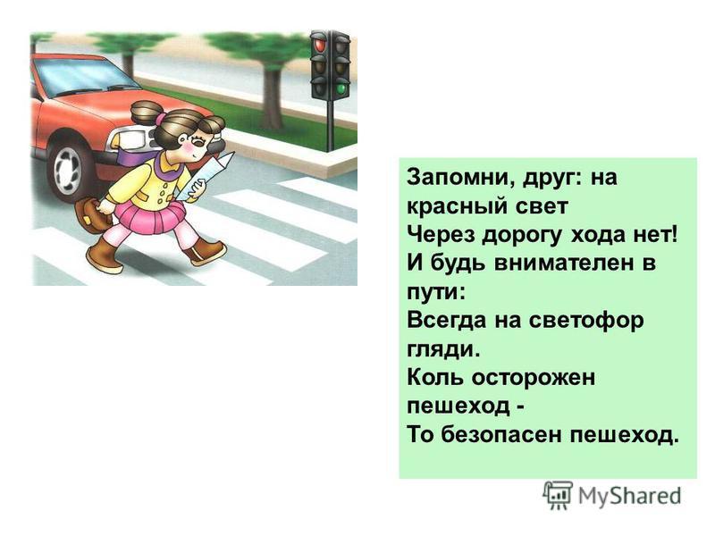 Запомни, друг: на красный свет Через дорогу хода нет! И будь внимателен в пути: Всегда на светофор гляди. Коль осторожен пешеход - То безопасен пешеход.