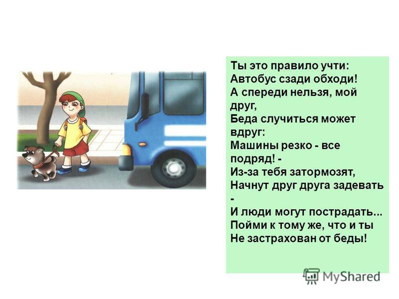 Ты это правило учти: Автобус сзади обходи! А спереди нельзя, мой друг, Беда случиться может вдруг: Машины резко - все подряд! - Из-за тебя затормозят, Начнут друг друга задевать - И люди могут пострадать... Пойми к тому же, что и ты Не застрахован от