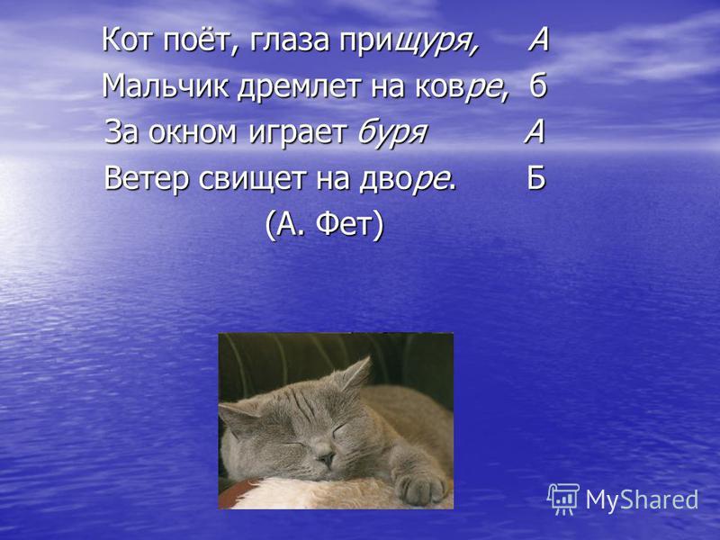 Кот поёт, глаза прищуря, А Мальчик дремлет на ковре, б За окном играет буря А Ветер свищет на дворе. Б (А. Фет)