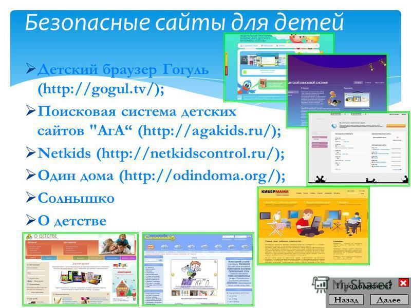Детский браузер Гогуль (http://gogul.tv/); Поисковая система детских сайтов АгА (http://agakids.ru/); Netkids (http://netkidscontrol.ru/); Один дома (http://odindoma.org/); Солнышко О детстве Безопасные сайты для детей Назад Далее Продолжаем ?