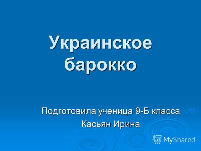 Украинское барокко Подготовила ученица 9-Б класса Касьян Ирина
