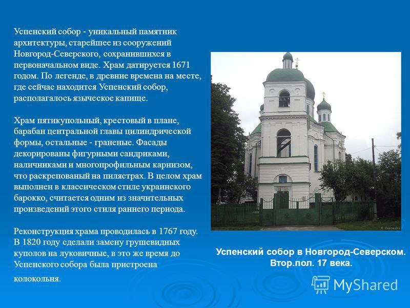 Успенский собор - уникальный памятник архитектуры, старейшее из сооружений Новгород-Северского, сохранившихся в первоначальном виде. Храм датируется 1671 годом. По легенде, в древние времена на месте, где сейчас находится Успенский собор, располагало