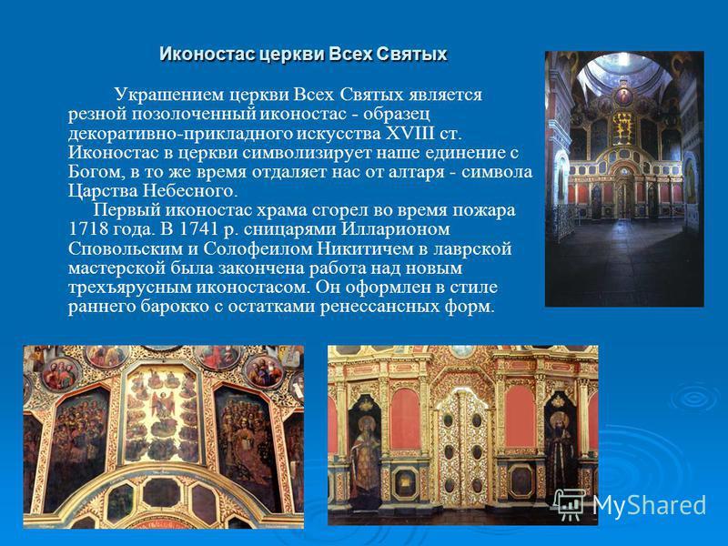Иконостас церкви Всех Святых Украшением церкви Всех Святых является резной позолоченный иконостас - образец декоративно-прикладного искусства XVIII ст. Иконостас в церкви символизирует наше единение с Богом, в то же время отдаляет нас от алтаря - сим