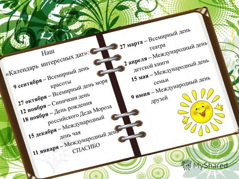 Наш «Календарь интересных дат»: 9 сентября – Всемирный день красоты 27 октября – Всемирный день моря 12 ноября – Синичкин день 18 ноября – День рождения российского Деда Мороза 15 декабря – Международный день чая 11 января – Международный день СПАСИБ
