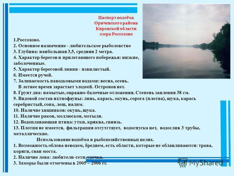 9 Паспорт водоёма Оричевского района Кировской области озера Россохово 1.Россохово. 2. Основное назначение - любительское рыболовство 3. Глубина: наибольшая 3,5, средняя 2 метра. 4. Характер берегов и прилегающего побережья: низкие, заболоченные. 5.