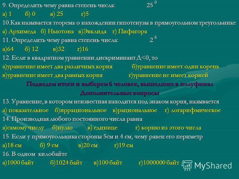 9. Определить чему равна степень числа: 25 0 а) 1 б) 0 в) 25 г)5 10. Как называется теорема о нахождении гипотенузы в прямоугольном треугольнике а) Архимеда б) Ньютона в)Эвклида г) Пифагора 11. Определить чему равна степень числа: 2 6 а)64 б) 12 в)32