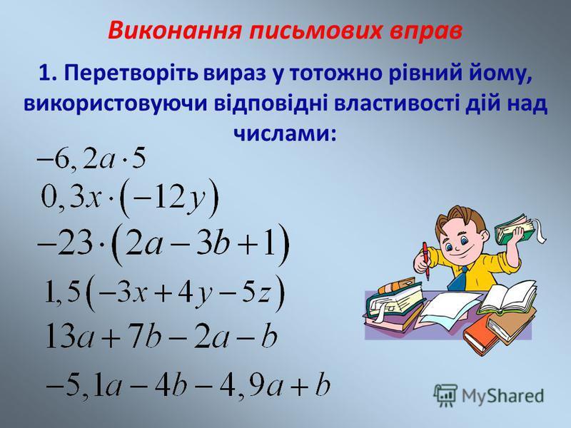 Виконання письмових вправ 1. Перетворіть вираз у тотожно рівний йому, використовуючи відповідні властивості дій над числами: