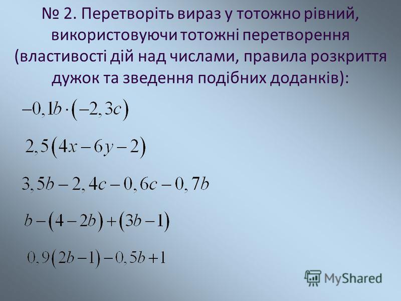 2. Перетворіть вираз у тотожно рівний, використовуючи тотожні перетворення (властивості дій над числами, правила розкриття дужок та зведення подібних доданків):
