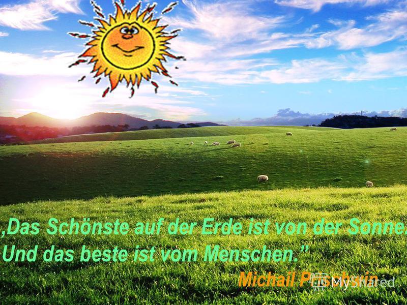 ,,Das Schönste auf der Erde ist von der Sonne. Und das beste ist vom Menschen. Michail Prischwin
