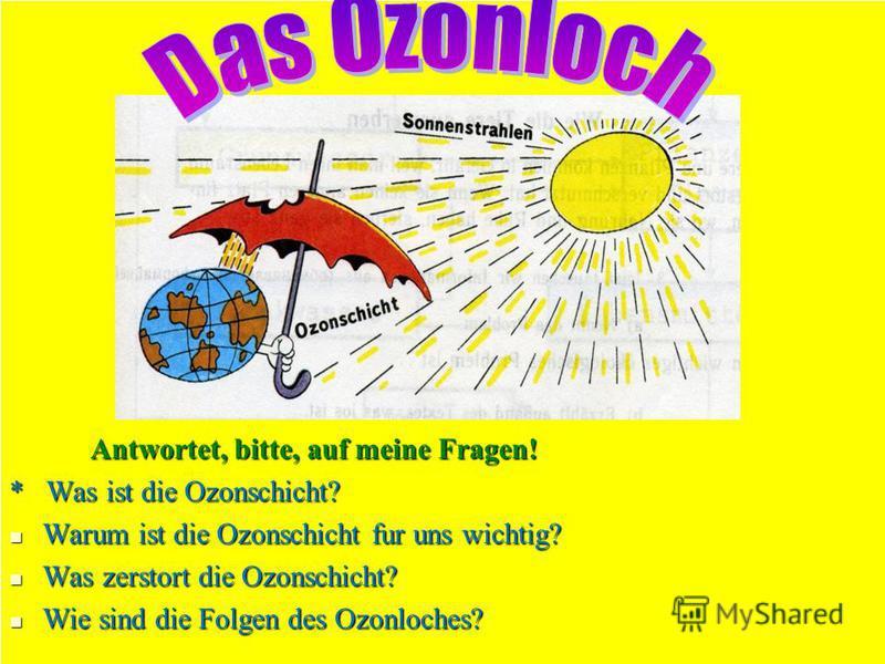 Antwortet, bitte, auf meine Fragen! Antwortet, bitte, auf meine Fragen! * Was ist die Ozonschicht? Warum ist die Ozonschicht fur uns wichtig? Warum ist die Ozonschicht fur uns wichtig? Was zerstort die Ozonschicht? Was zerstort die Ozonschicht? Wie s