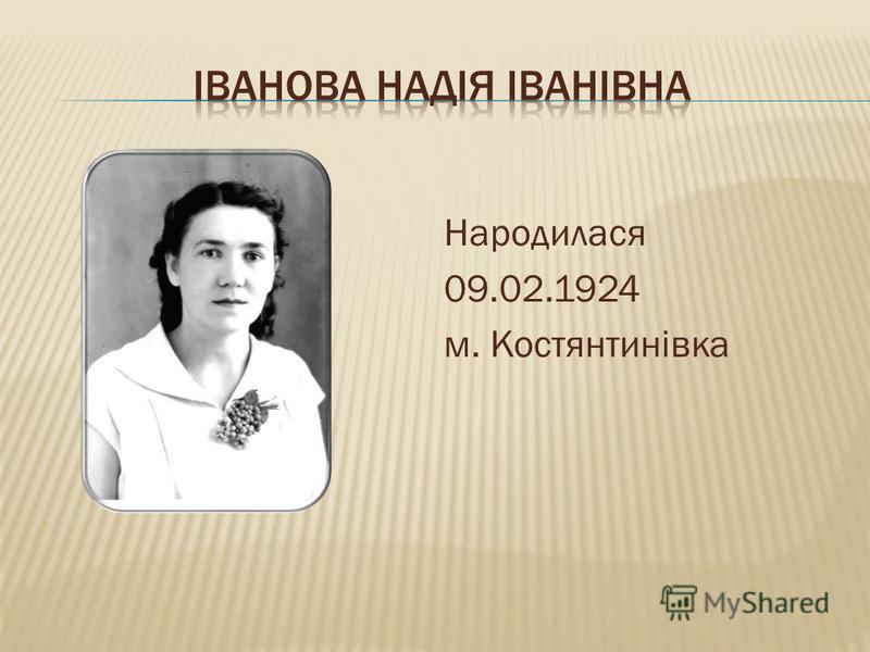 Народилася 09.02.1924 м. Костянтинівка