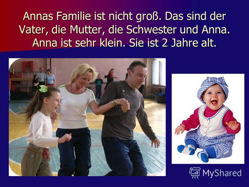 Annas Familie ist nicht groß. Das sind der Vater, die Mutter, die Schwester und Anna. Anna ist sehr klein. Sie ist 2 Jahre alt.