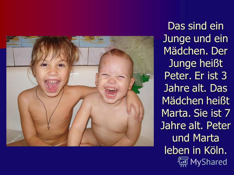 Das sind ein Junge und ein Mädchen. Der Junge heißt Peter. Er ist 3 Jahre alt. Das Mädchen heißt Marta. Sie ist 7 Jahre alt. Peter und Marta leben in Köln.