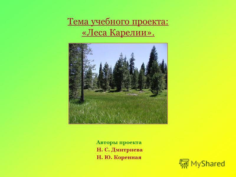 Тема учебного проекта: «Леса Карелии». Авторы проекта Н. С. Дмитриева Н. Ю. Коренная
