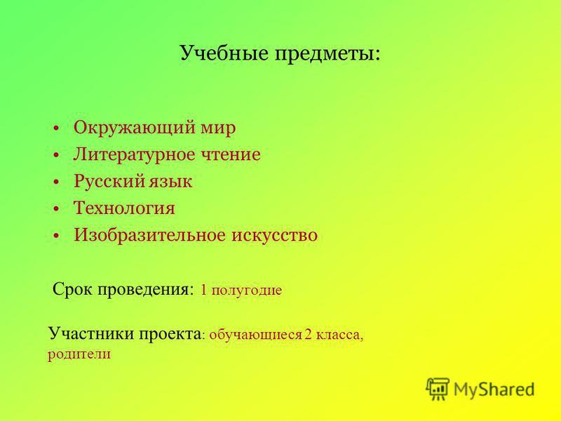 Учебные предметы: Окружающий мир Литературное чтение Русский язык Технология Изобразительное искусство Срок проведения: 1 полугодие Участники проекта : обучающиеся 2 класса, родители