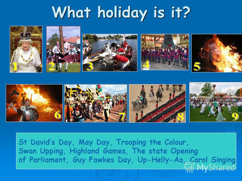 What holiday is it? St Davids Day, May Day, Trooping the Colour, Swan Upping, Highland Games, The state Opening of Parliament, Guy Fawkes Day, Up-Helly-Aa, Carol Singing