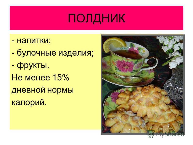 ПОЛДНИК - напитки; - булочные изделия; - фрукты. Не менее 15% дневной нормы калорий.