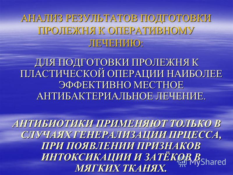 АНАЛИЗ РЕЗУЛЬТАТОВ ПОДГОТОВКИ ПРОЛЕЖНЯ К ОПЕРАТИВНОМУ ЛЕЧЕНИЮ: ДЛЯ ПОДГОТОВКИ ПРОЛЕЖНЯ К ПЛАСТИЧЕСКОЙ ОПЕРАЦИИ НАИБОЛЕЕ ЭФФЕКТИВНО МЕСТНОЕ АНТИБАКТЕРИАЛЬНОЕ ЛЕЧЕНИЕ. АНТИБИОТИКИ ПРИМЕНЯЮТ ТОЛЬКО В СЛУЧАЯХ ГЕНЕРАЛИЗАЦИИ ПРЦЕССА, ПРИ ПОЯВЛЕНИИ ПРИЗНАКО