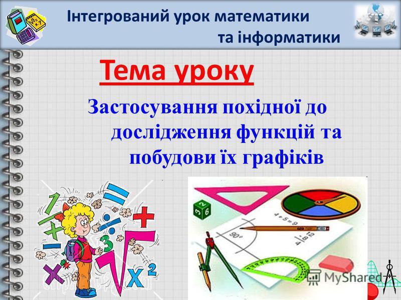 Тема уроку Застосування похідної до дослідження функцій та побудови їх графіків Інтегрований урок математики та інформатики