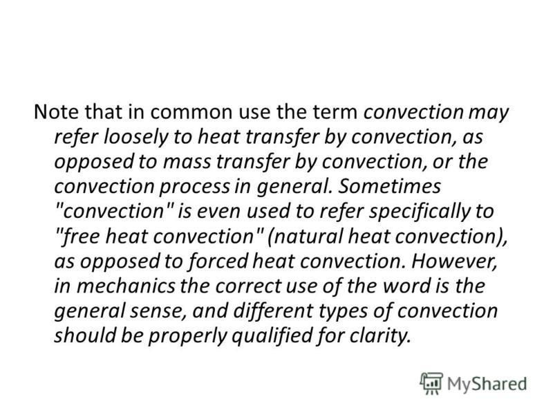 Note that in common use the term convection may refer loosely to heat transfer by convection, as opposed to mass transfer by convection, or the convection process in general. Sometimes