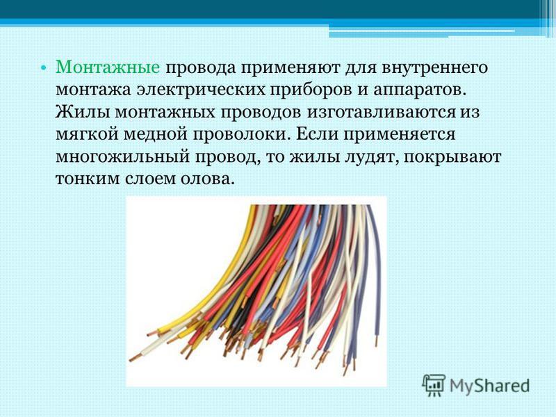 Монтажные провода применяют для внутреннего монтажа электрических приборов и аппаратов. Жилы монтажных проводов изготавливаются из мягкой медной проволоки. Если применяется многожильный провод, то жилы лудят, покрывают тонким слоем олова.