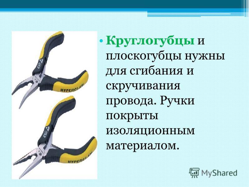 Круглогубцы и плоскогубцы нужны для сгибания и скручивания провода. Ручки покрыты изоляционным материалом.