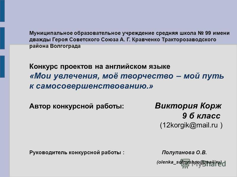 Муниципальное образовательное учреждение средняя школа 99 имени дважды Героя Советского Союза А. Г. Кравченко Тракторозаводского района Волгограда Конкурс проектов на английском языке «Мои увлечения, моё творчество – мой путь к самосовершенствованию.