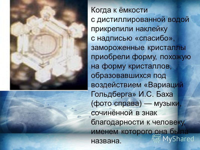 Когда к ёмкости с дистиллированной водой прикрепили наклейку с надписью «спасибо», замороженные кристаллы приобрели форму, похожую на форму кристаллов, образовавшихся под воздействием «Вариаций Гольдберга» И.С. Баха (фото справа) музыки, сочинённой в