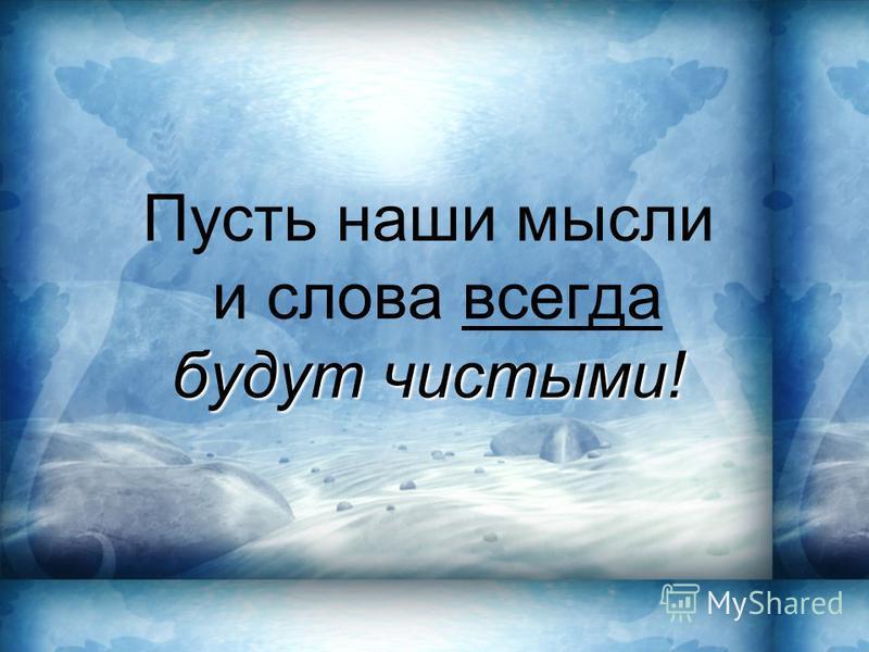 будут чистыми! Пусть наши мысли и слова всегда будут чистыми!