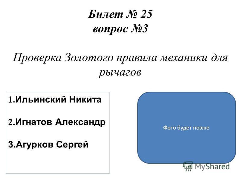 Билет 25 вопрос 3 Проверка Золотого правила механики для рычагов 1. Ильинский Никита 2. Игнатов Александр 3. Агурков Сергей Фото будет позже