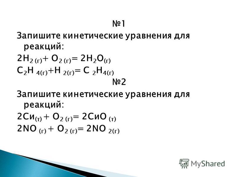 1 Запишите кинетические уравнения для реакций: 2Н 2 (г) + О 2 (г) = 2Н 2 О (г) С 2 Н 4(г) +Н 2(г) = С 2 Н 4(г) 2 Запишите кинетические уравнения для реакций: 2Си (т) + О 2 (г) = 2СиО (т) 2NO (г) + О 2 (г) = 2NO 2(г)