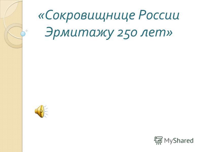 « Сокровищнице России Эрмитажу 250 лет »