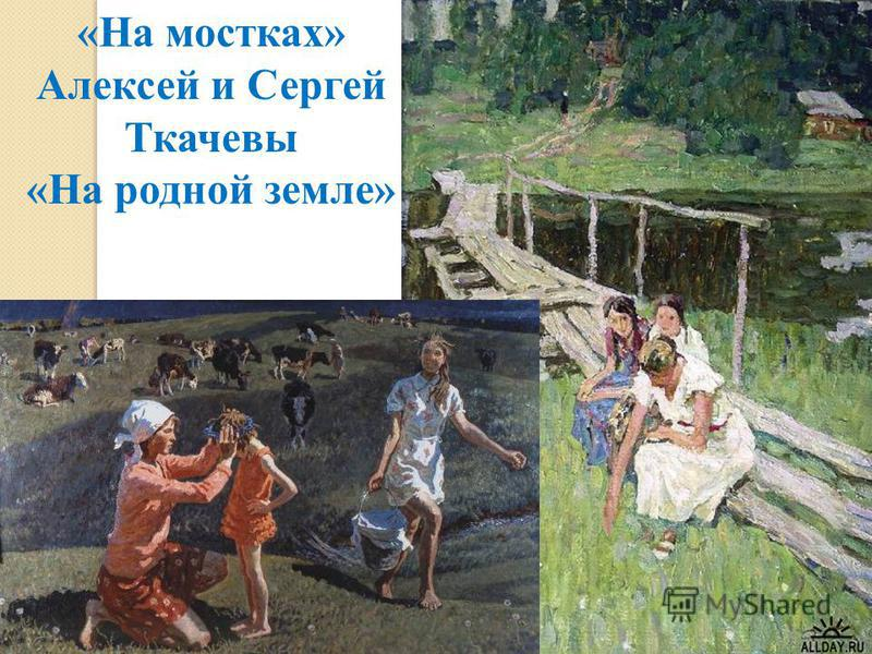 «На мостках» Алексей и Сергей Ткачевы «На родной земле»