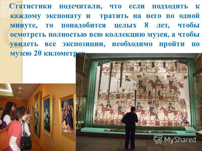 Статистики подсчитали, что если подходить к каждому экспонату и тратить на него по одной минуте, то понадобится целых 8 лет, чтобы осмотреть полностью всю коллекцию музея, а чтобы увидеть все экспозиции, необходимо пройти по музею 20 километров.