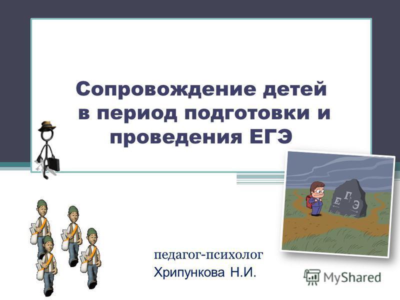 Сопровождение детей в период подготовки и проведения ЕГЭ педагог-психолог Хрипункова Н.И.