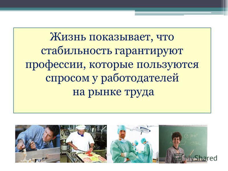 Жизнь показывает, что стабильность гарантируют профессии, которые пользуются спросом у работодателей на рынке труда
