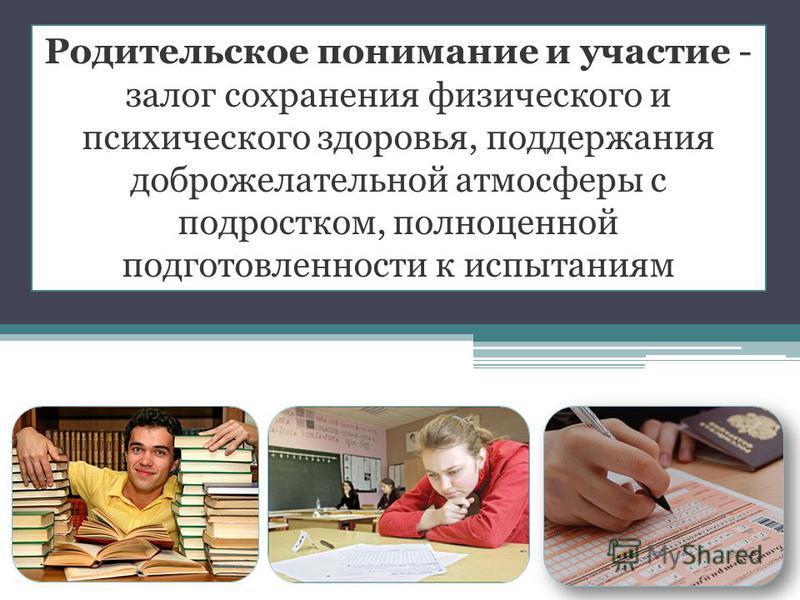Родительское понимание и участие - залог сохранения физического и психического здоровья, поддержания доброжелательной атмосферы с подростком, полноценной подготовленности к испытаниям