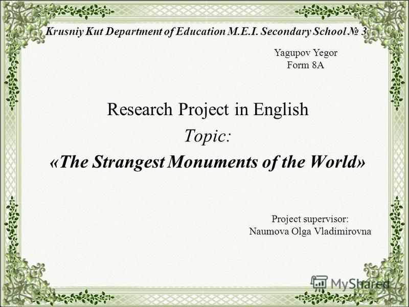 Krusniy Kut Department of Education M.E.I. Secondary School 3 Research Project in English Topic: «The Strangest Monuments of the World» Yagupov Yegor Form 8A Project supervisor: Naumova Olga Vladimirovna