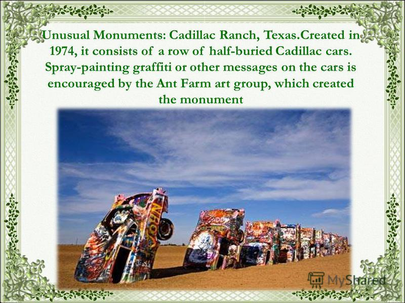 Unusual Monuments: Cadillac Ranch, Texas. Created in 1974, it consists of a row of half-buried Cadillac cars. Spray-painting graffiti or other messages on the cars is encouraged by the Ant Farm art group, which created the monument