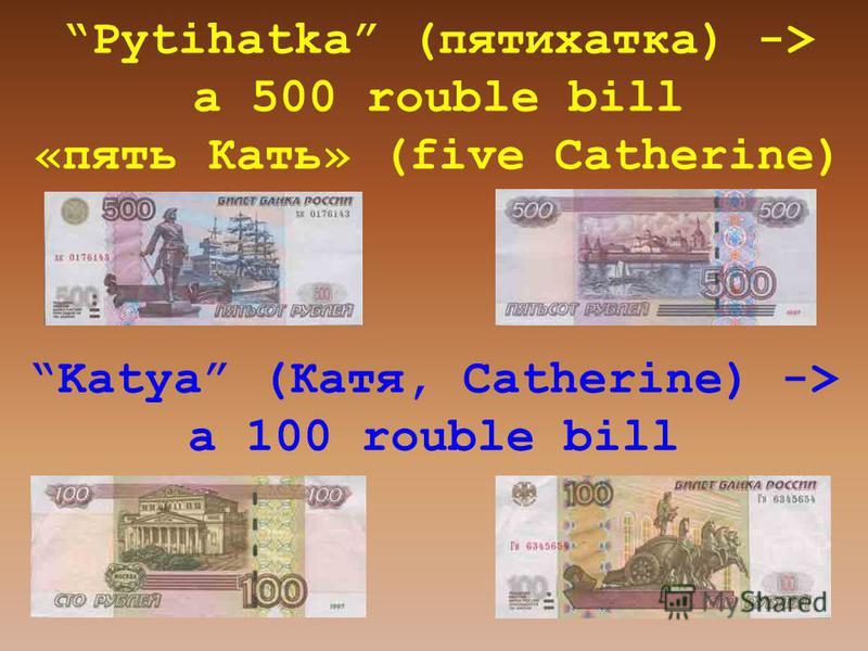Pytihatka (пятихатка) -> a 500 rouble bill «пять Кать» (five Catherine) Katya (Катя, Catherine) -> a 100 rouble bill