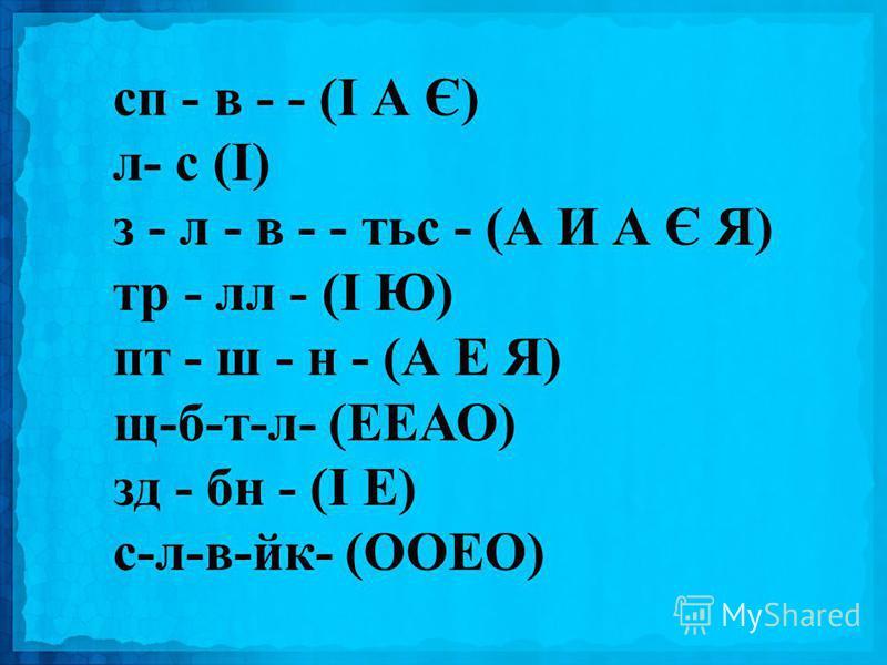 сп - в - - (І А Є) л- с (І) з - л - в - - тьс - (А И А Є Я) тр - лл - (І Ю) пт - ш - н - (А Е Я) щ-б-т-л- (ЕЕАО) зд - бн - (І Е) с-л-в-йк- (ООЕО)