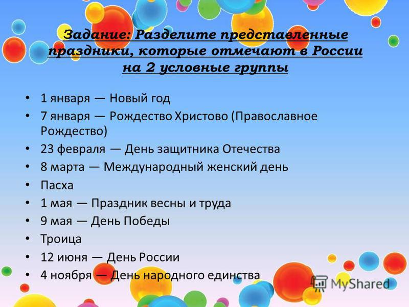 Задание: Разделите представленные праздники, которые отмечают в России на 2 условные группы 1 января Новый год 7 января Рождество Христово (Православное Рождество) 23 февраля День защитника Отечества 8 марта Международный женский день Пасха 1 мая Пра