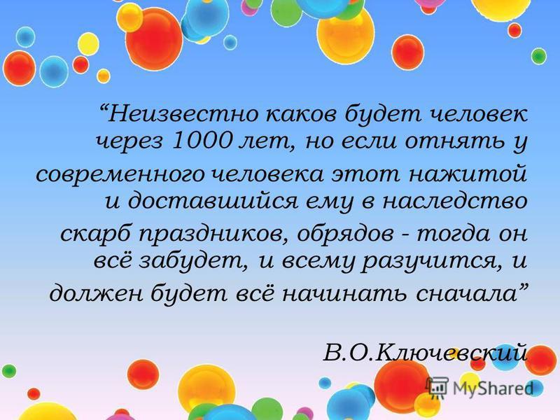 Неизвестно каков будет человек через 1000 лет, но если отнять у современного человека этот нажитой и доставшийся ему в наследство скарб праздников, обрядов - тогда он всё забудет, и всему разучится, и должен будет всё начинать сначала В.О.Ключевский
